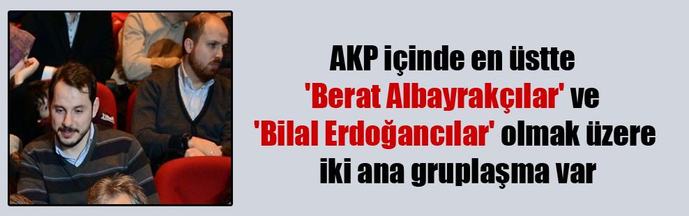 AKP içinde en üstte 'Berat Albayrakçılar' ve 'Bilal Erdoğancılar' olmak üzere iki ana gruplaşma var