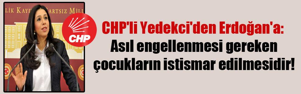 CHP'li Yedekci'den Erdoğan'a: Asıl engellenmesi gereken çocukların istismar edilmesidir!