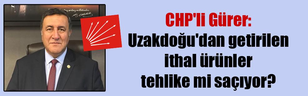 CHP'li Gürer: Uzakdoğu'dan getirilen ithal ürünler tehlike mi saçıyor?