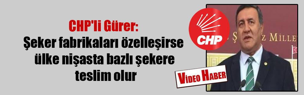 CHP'li Gürer: Şeker fabrikaları özelleşirse ülke nişasta bazlı şekere teslim olur