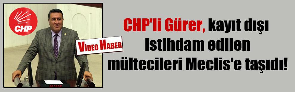 CHP'li Gürer, kayıt dışı istihdam edilen mültecileri Meclis'e taşıdı!