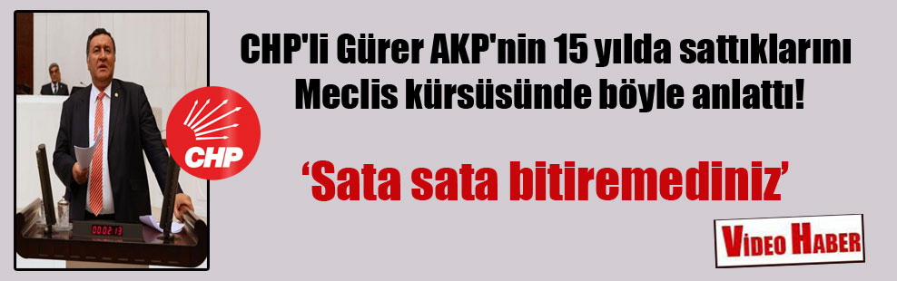 CHP'li Gürer AKP'nin 15 yılda sattıklarını Meclis kürsüsünde böyle anlattı!