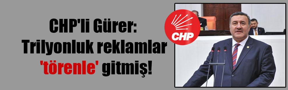 CHP'li Gürer: Trilyonluk reklamlar 'törenle' gitmiş!