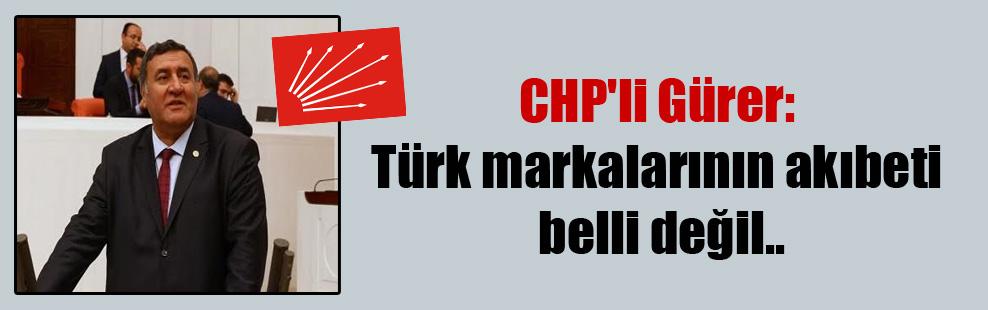 CHP'li Gürer: Türk markalarının akıbeti belli değil..
