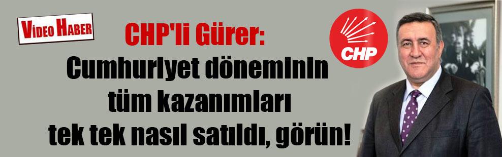 CHP'li Gürer: Cumhuriyet döneminin tüm kazanımları tek tek nasıl satıldı, görün!