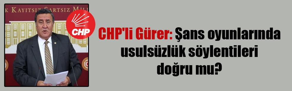 CHP'li Gürer: Şans oyunlarında usulsüzlük söylentileri doğru mu?