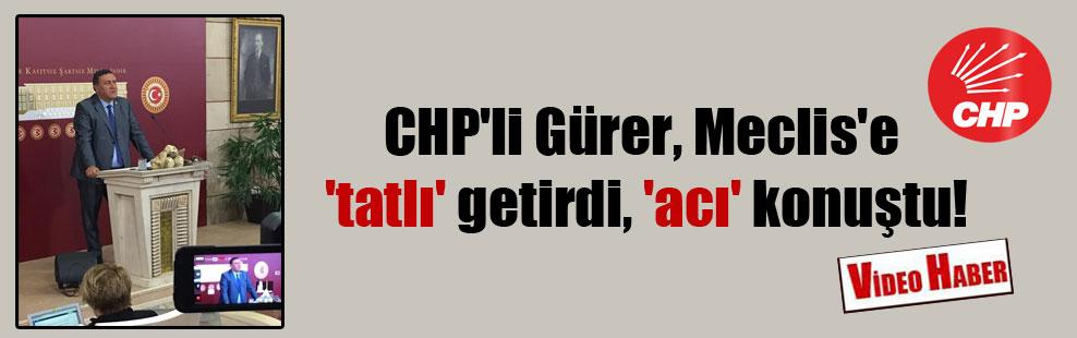 CHP'li Gürer, Meclis'e 'tatlı' getirdi, 'acı'konuştu!