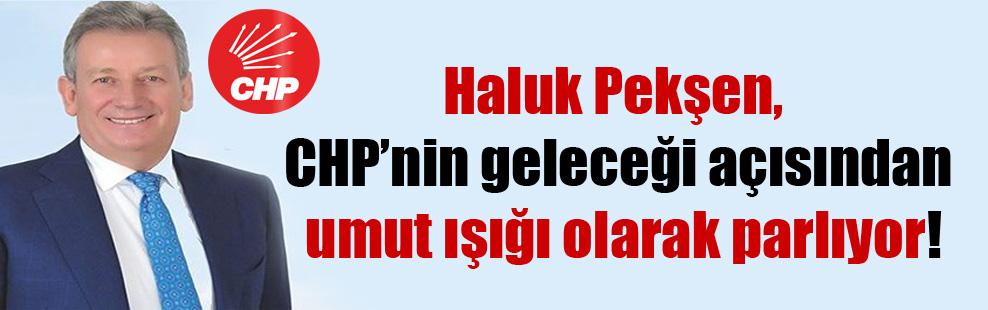 Haluk Pekşen, CHP'nin geleceği açısından umut ışığı olarak parlıyor!