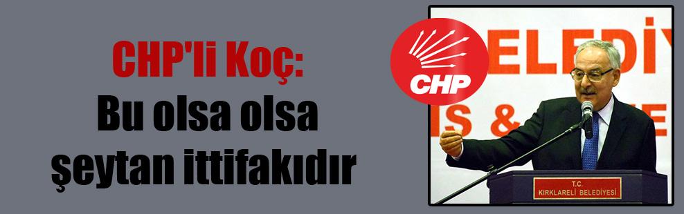 CHP'li Koç: Bu olsa olsa şeytan ittifakıdır