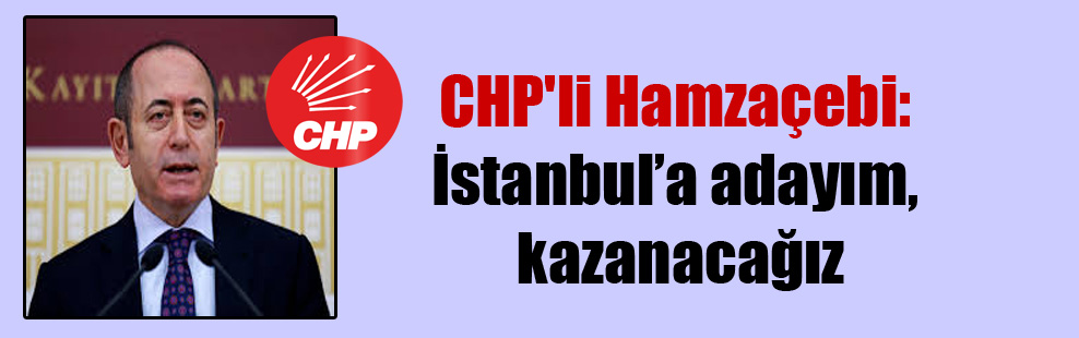 CHP'li Hamzaçebi: İstanbul'a adayım, kazanacağız