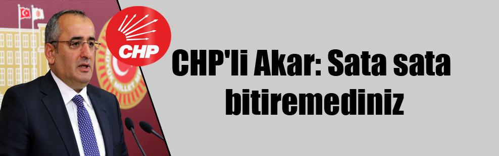 CHP'li Akar: Sata sata bitiremediniz
