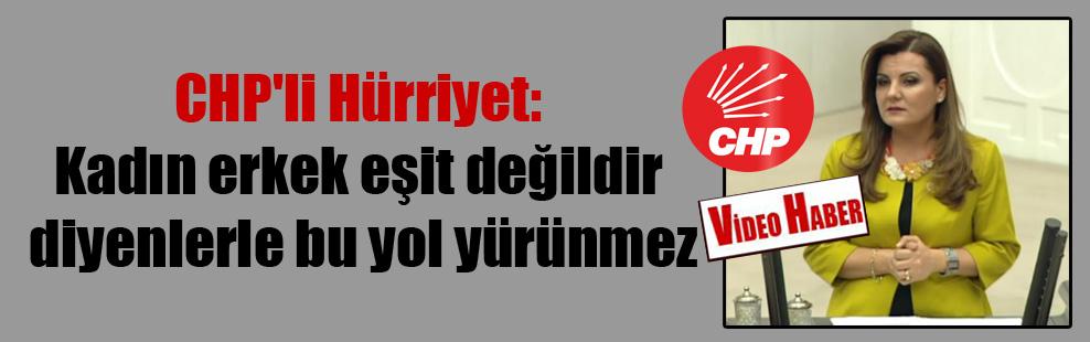 CHP'li Hürriyet: Kadın erkek eşit değildir diyenlerle bu yol yürünmez