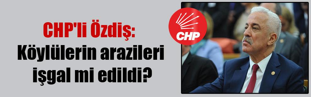 CHP'li Özdiş: Köylülerin arazileri işgal mi edildi?