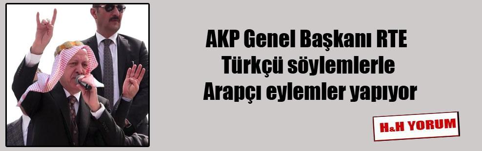 AKP Genel Başkanı RTE Türkçü söylemlerle Arapçı eylemler yapıyor