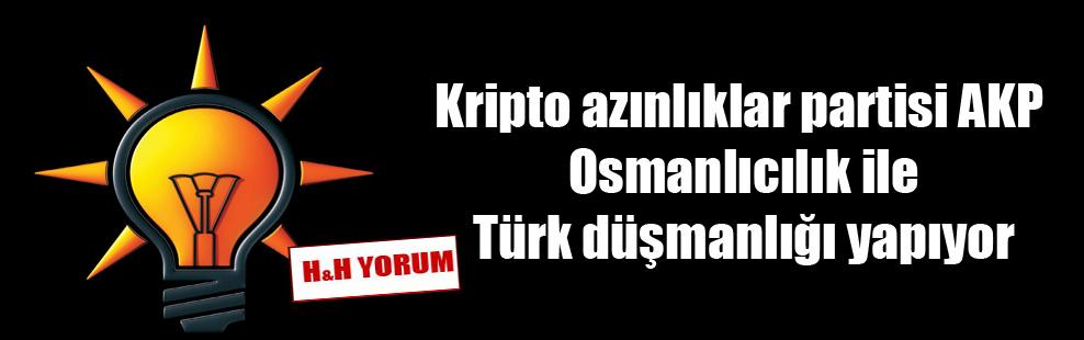 Kripto azınlıklar partisi AKP Osmanlıcılık ile Türk düşmanlığı yapıyor