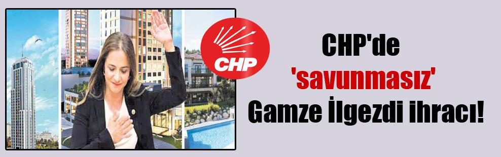 CHP'de 'savunmasız' Gamze İlgezdi ihracı!