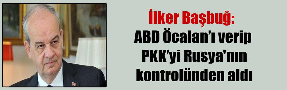 İlker Başbuğ: ABD Öcalan'ı verip PKK'yi Rusya'nın kontrolünden aldı