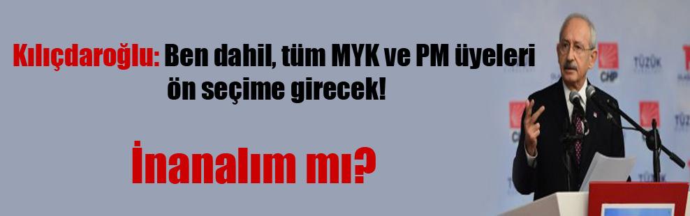 Kılıçdaroğlu: Ben dahil, tüm MYK ve PM üyeleri ön seçime girecek!
