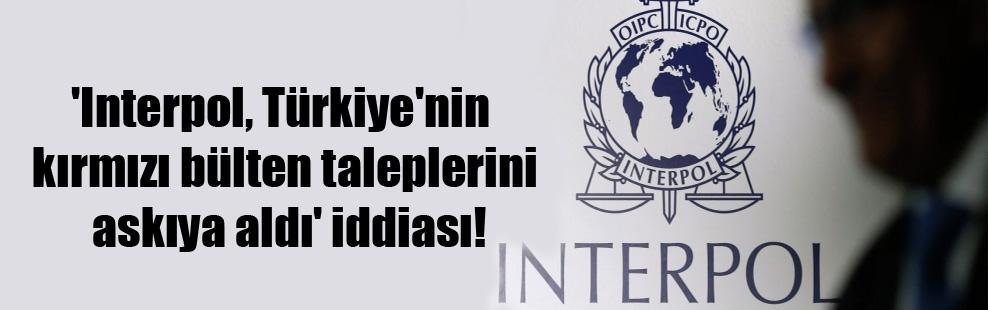 'Interpol, Türkiye'nin kırmızı bülten taleplerini askıya aldı' iddiası!