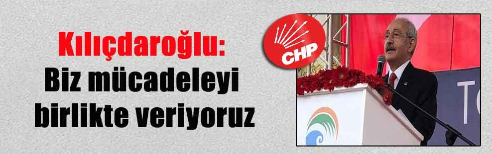 Kılıçdaroğlu: Biz mücadeleyi birlikte veriyoruz