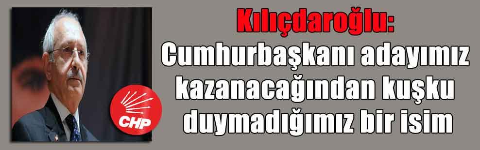 Kılıçdaroğlu: Cumhurbaşkanı adayımız kazanacağından kuşku duymadığımız bir isim