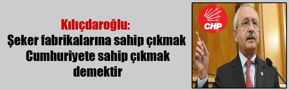 Kılıçdaroğlu: Şeker fabrikalarına sahip çıkmak Cumhuriyete sahip çıkmak demektir