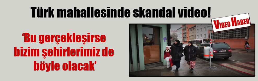 Türk mahallesinde skandal video!