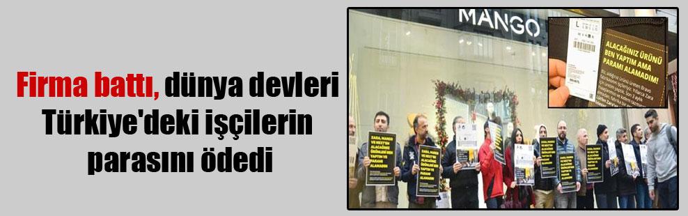 Firma battı, dünya devleri Türkiye'deki işçilerin parasını ödedi