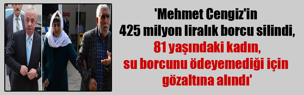 'Mehmet Cengiz'in 425 milyon liralık borcu silindi, 81 yaşındaki kadın, su borcunu ödeyemediği için gözaltına alındı'