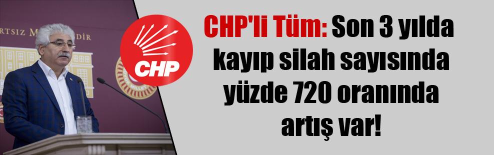 CHP'li Tüm: Son 3 yılda kayıp silah sayısında yüzde 720 oranında artış var!