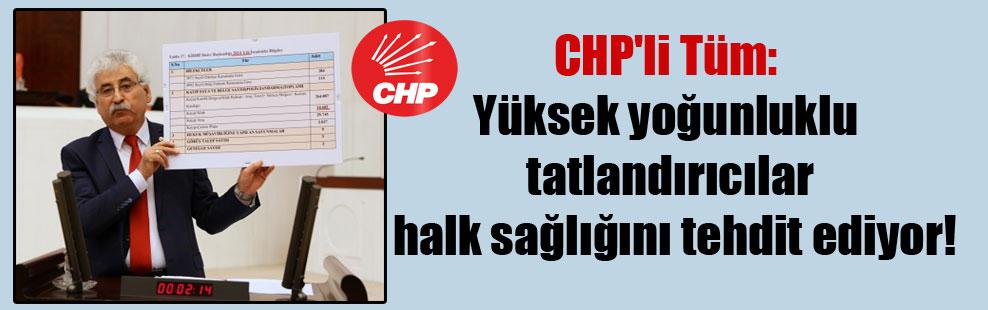 CHP'li Tüm: Yüksek yoğunluklu tatlandırıcılar halk sağlığını tehdit ediyor!