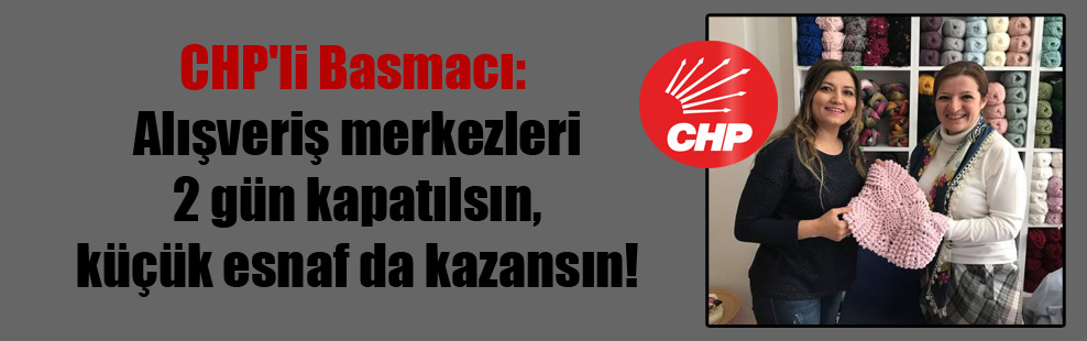 CHP'li Basmacı: Alışveriş merkezleri 2 gün kapatılsın, küçük esnaf da kazansın!