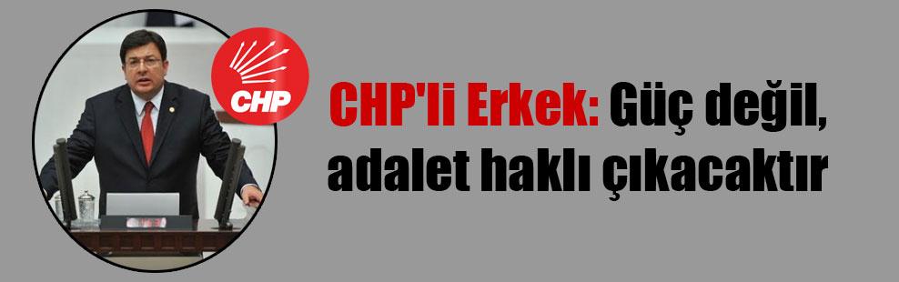 CHP'li Erkek: Güç değil, adalet haklı çıkacaktır