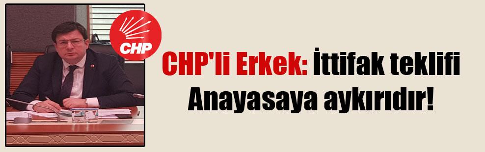 CHP'li Erkek: İttifak teklifi Anayasa'ya aykırıdır!