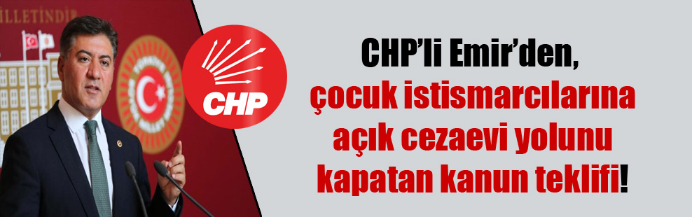 CHP'li Emir'den, çocuk istismarcılarına açık cezaevi yolunu kapatan kanun teklifi!