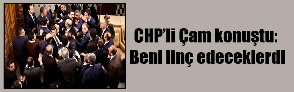 CHP'li Çam konuştu: Beni linç edeceklerdi