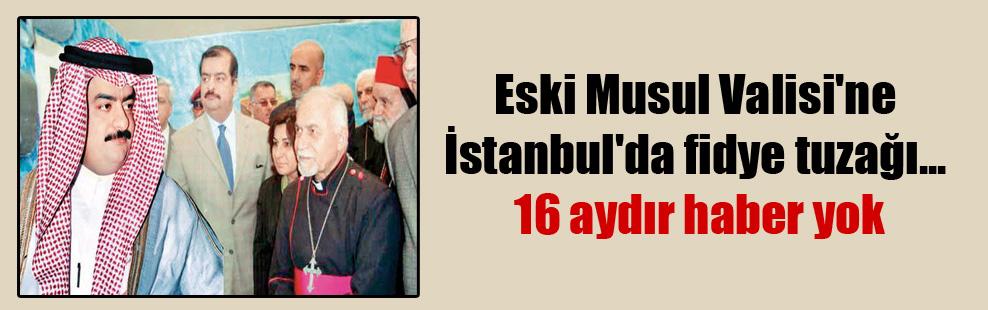 Eski Musul Valisi'ne İstanbul'da fidye tuzağı… 16 aydır haber yok