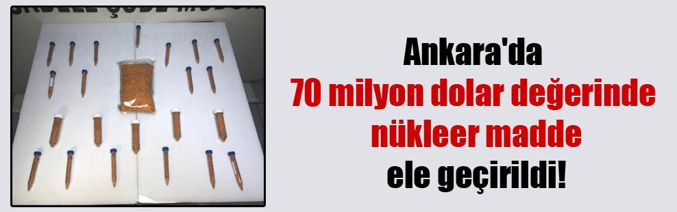 Ankara'da 70 milyon dolar değerinde nükleer madde ele geçirildi!