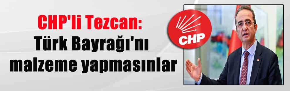 CHP'li Tezcan: Türk Bayrağı'nı malzeme yapmasınlar