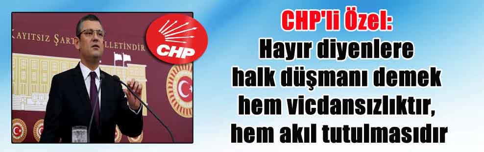 CHP'li Özel: Hayır diyenlere halk düşmanı demek hem vicdansızlıktır, hem akıl tutulmasıdır