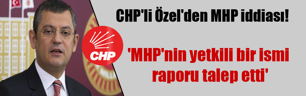 CHP'li Özel'den MHP iddiası! 'MHP'nin yetkili bir ismi raporu talep etti'