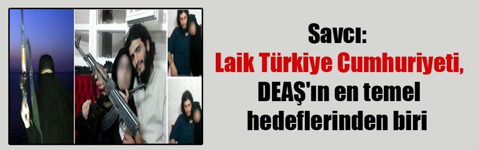Savcı: Laik Türkiye Cumhuriyeti, DEAŞ'ın en temel hedeflerinden biri
