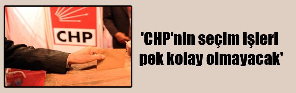 'CHP'nin seçim işleri pek kolay olmayacak'