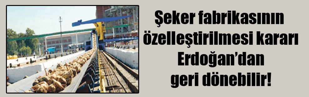 Şeker fabrikasının özelleştirilmesi kararı Erdoğan'dan geri dönebilir!