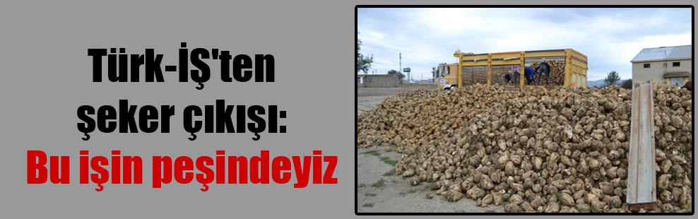 Türk-İŞ'ten şeker çıkışı: Bu işin peşindeyiz