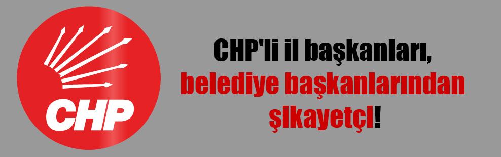 CHP'li il başkanları, belediye başkanlarından şikayetçi!