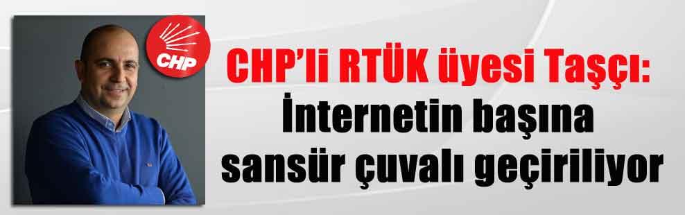 CHP'li RTÜK üyesi Taşçı: İnternetin başına sansür çuvalı geçiriliyor