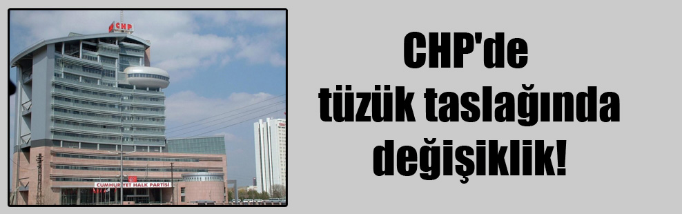 CHP'de tüzük taslağında değişiklik!