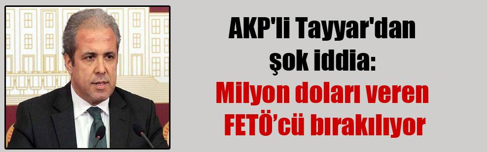 AKP'li Tayyar'dan şok iddia: Milyon doları veren FETÖ'cü bırakılıyor
