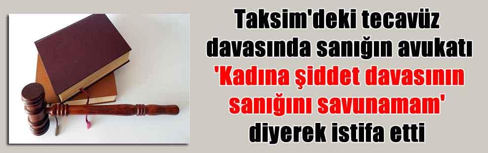 Taksim'deki tecavüz davasında sanığın avukatı 'Kadına şiddet davasının sanığını savunamam' diyerek istifa etti